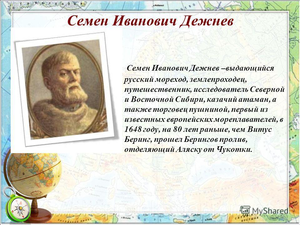Семен Иванович Дежнев Семен Иванович Дежнев –выдающийся русский мореход, землепроходец, путешественник, исследователь Северной и Восточной Сибири, казачий атаман, а также торговец пушниной, первый из известных европейских мореплавателей, в 1648 году,