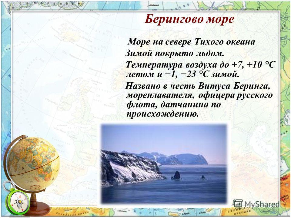 Берингово море Море на севере Тихого океана Зимой покрыто льдом. Температура воздуха до +7, +10 °C летом и 1, 23 °C зимой. Названо в честь Витуса Беринга, мореплавателя, офицера русского флота, датчанина по происхождению.