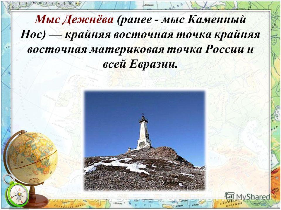 Мыс Дежнёва (ранее - мыс Каменный Нос) крайняя восточная точка крайняя восточная материковая точка России и всей Евразии.