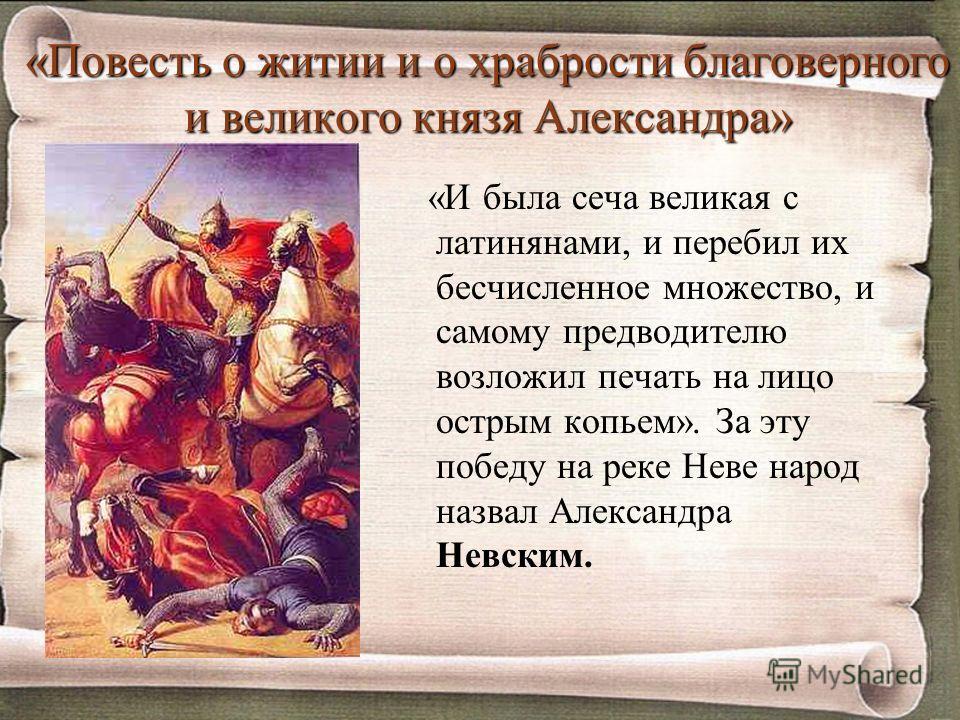 «Повесть о житии и о храбрости благоверного и великого князя Александра» «И была сеча великая с латинянами, и перебил их бесчисленное множество, и самому предводителю возложил печать на лицо острым копьем». За эту победу на реке Неве народ назвал Але