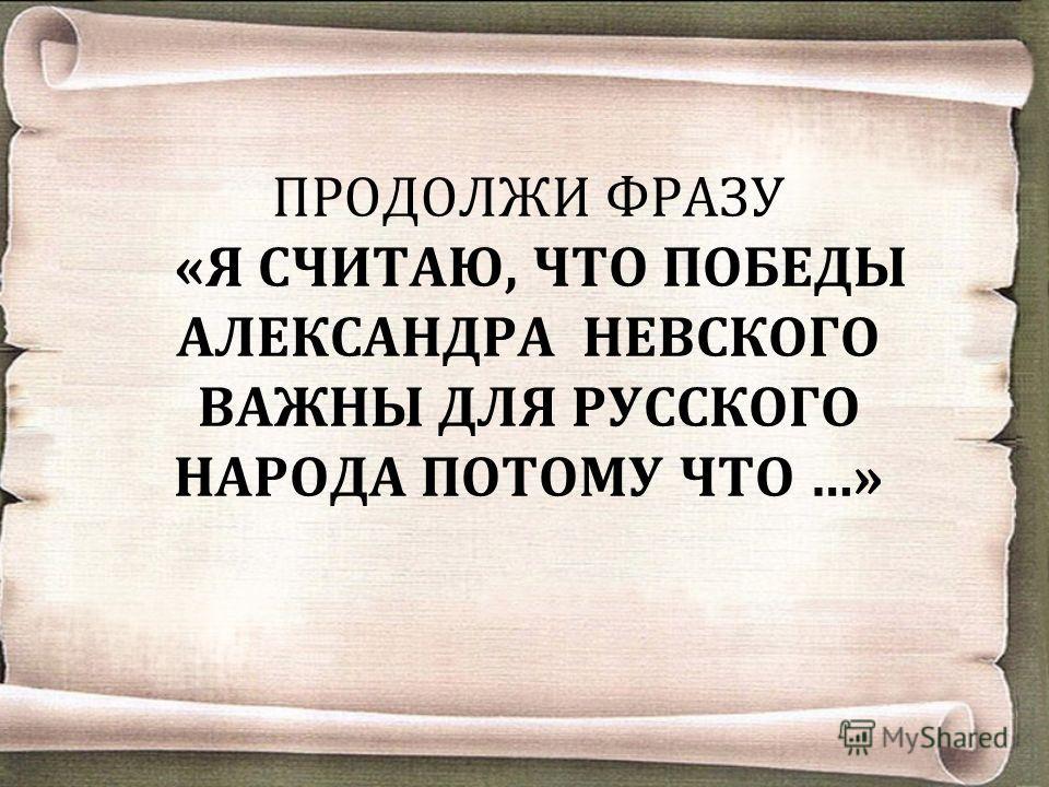 ПРОДОЛЖИ ФРАЗУ «Я СЧИТАЮ, ЧТО ПОБЕДЫ АЛЕКСАНДРА НЕВСКОГО ВАЖНЫ ДЛЯ РУССКОГО НАРОДА ПОТОМУ ЧТО …»