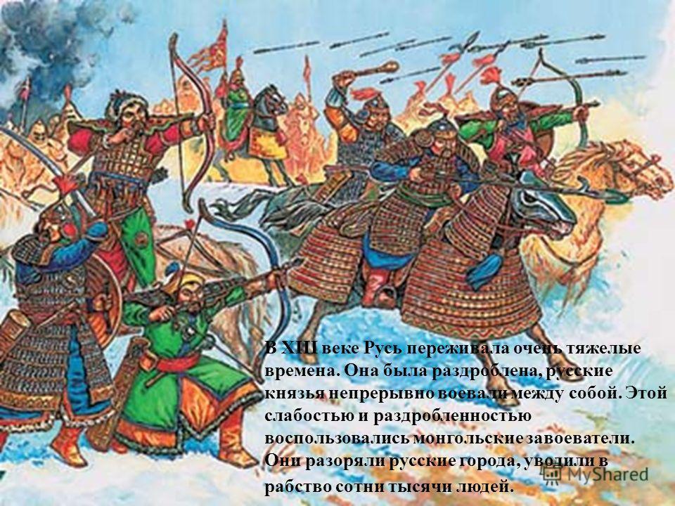 В XIII веке Русь переживала очень тяжелые времена. Она была раздроблена, русские князья непрерывно воевали между собой. Этой слабостью и раздробленностью воспользовались монгольские завоеватели. Они разоряли русские города, уводили в рабство сотни ты
