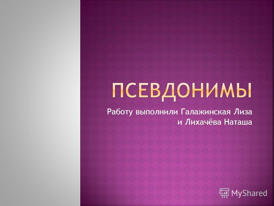 Работу выполнили Галажинская Лиза и Лихачёва Наташа