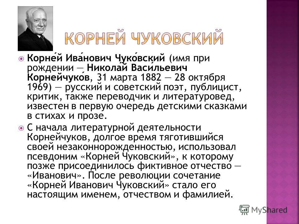Корней Иванович Чуковский (имя при рождении Николай Васильевич Корнейчуков, 31 марта 1882 28 октября 1969) русский и советский поэт, публицист, критик, также переводчик и литературовед, известен в первую очередь детскими сказками в стихах и прозе. С