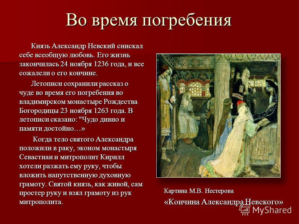 Во время погребения Князь Александр Невский снискал себе всеобщую любовь. Его жизнь закончилась 24 ноября 1236 года, и все сожалели о его кончине. Летописи сохранили рассказ о чуде во время его погребения во владимирском монастыре Рождества Богородиц