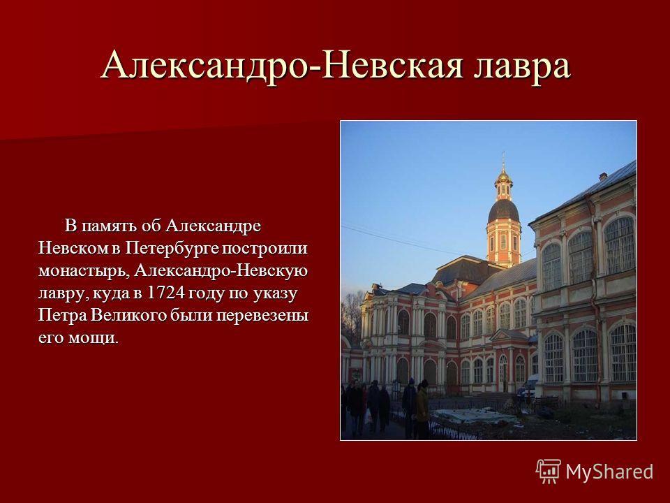 Александро-Невская лавра В память об Александре Невском в Петербурге построили монастырь, Александро-Невскую лавру, куда в 1724 году по указу Петра Великого были перевезены его мощи.