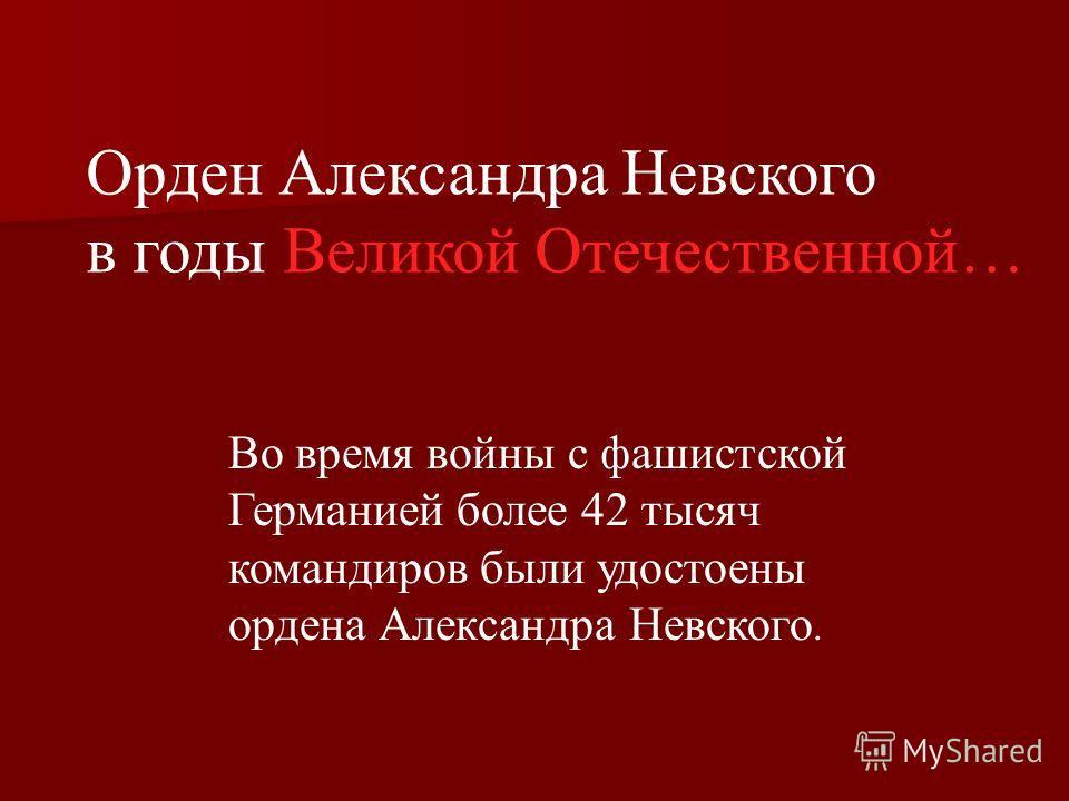 Орден Александра Невского в годы Великой Отечественной… Во время войны с фашистской Германией более 42 тысяч командиров были удостоены ордена Александра Невского.