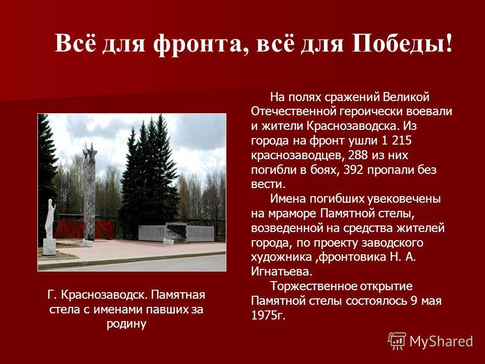 На полях сражений Великой Отечественной героически воевали и жители Краснозаводска. Из города на фронт ушли 1 215 краснозаводцев, 288 из них погибли в боях, 392 пропали без вести. Имена погибших увековечены на мраморе Памятной стелы, возведенной на с