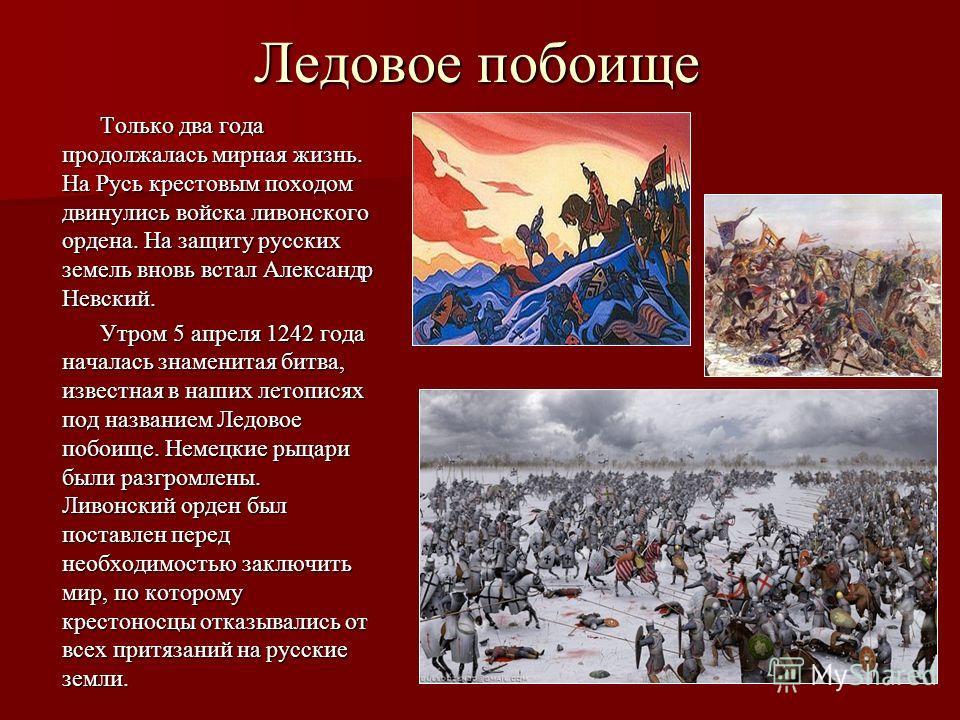 Ледовое побоище Только два года продолжалась мирная жизнь. На Русь крестовым походом двинулись войска ливонского ордена. На защиту русских земель вновь встал Александр Невский. Утром 5 апреля 1242 года началась знаменитая битва, известная в наших лет