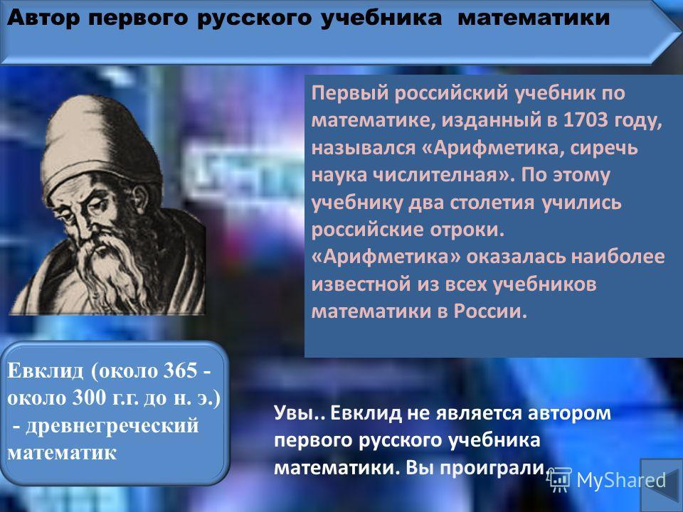 Автор первого русского учебника математики Фалес Милетский (ок. 625-547 до н. э.)– древнегреческий математик Увы.. Фалес не является автором первого русского учебника математики. Вы проиграли. Первый российский учебник по математике, изданный в 1703