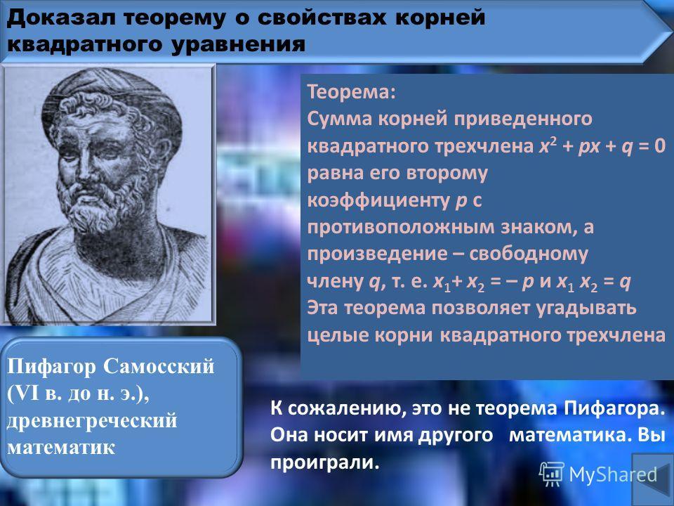 Доказал теорему о свойствах корней квадратного уравнения Лобачевский Николай Иванович (1792-1856), русский математик К сожалению, эта теорема не называется теоремой Лобачевского. Она носит имя другого математика. Вы проиграли. Теорема: Сумма корней п