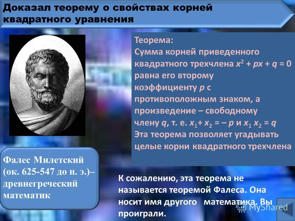 Доказал теорему о свойствах корней квадратного уравнения ки Пифагор Самосский (VI в. до н. э.), древнегреческий математик К сожалению, это не теорема Пифагора. Она носит имя другого математика. Вы проиграли. Теорема: Сумма корней приведенного квадрат