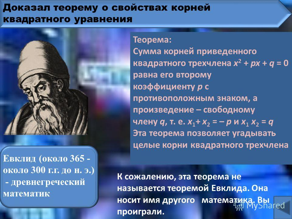Доказал теорему о свойствах корней квадратного уравнения Фалес Милетский (ок. 625-547 до н. э.)– древнегреческий математик К сожалению, эта теорема не называется теоремой Фалеса. Она носит имя другого математика. Вы проиграли. Теорема: Сумма корней п