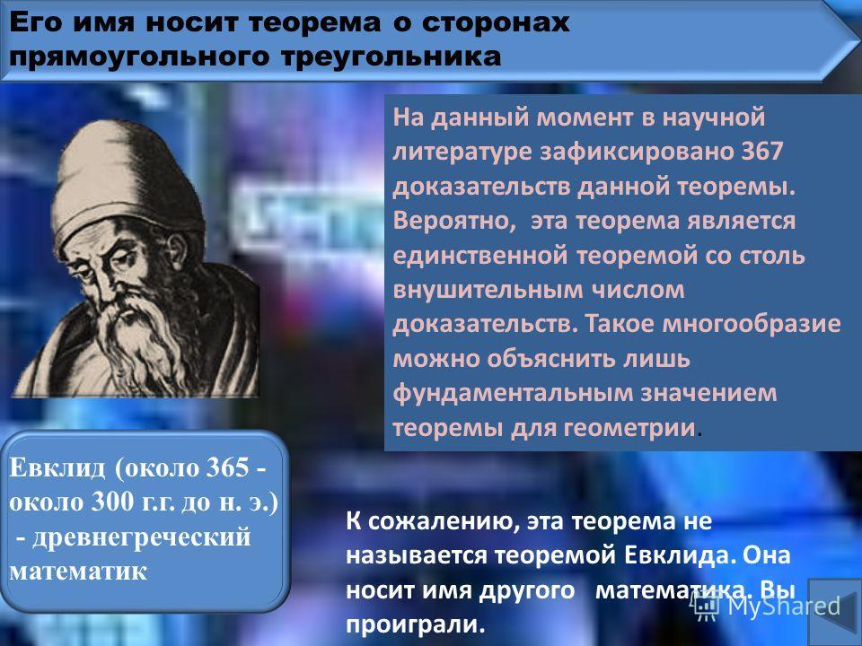 Его имя носит теорема о сторонах прямоугольного треугольника Фалес Милетский (ок. 625-547 до н. э.)– древнегреческий математик К сожалению, это не теорема Фалеса. Она носит имя другого математика. Вы проиграли. На данный момент в научной литературе з