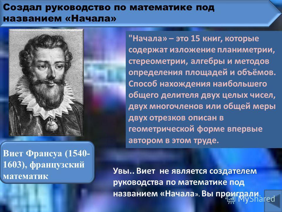 Создал руководство по математике под названием «Начала» Пифагор Самосский (VI в. до н. э.), древнегреческий математик Увы.. Пифагор не является создателем руководства по математике под названием «Начала ». Вы проиграли.