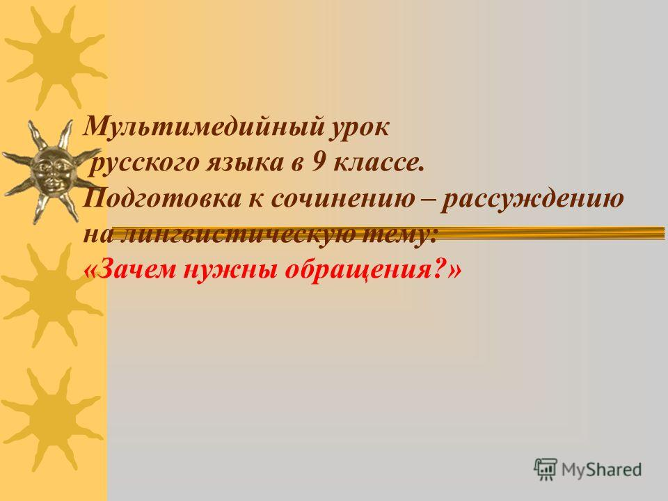 Мультимедийный урок русского языка в 9 классе. Подготовка к сочинению – рассуждению на лингвистическую тему: «Зачем нужны обращения?»