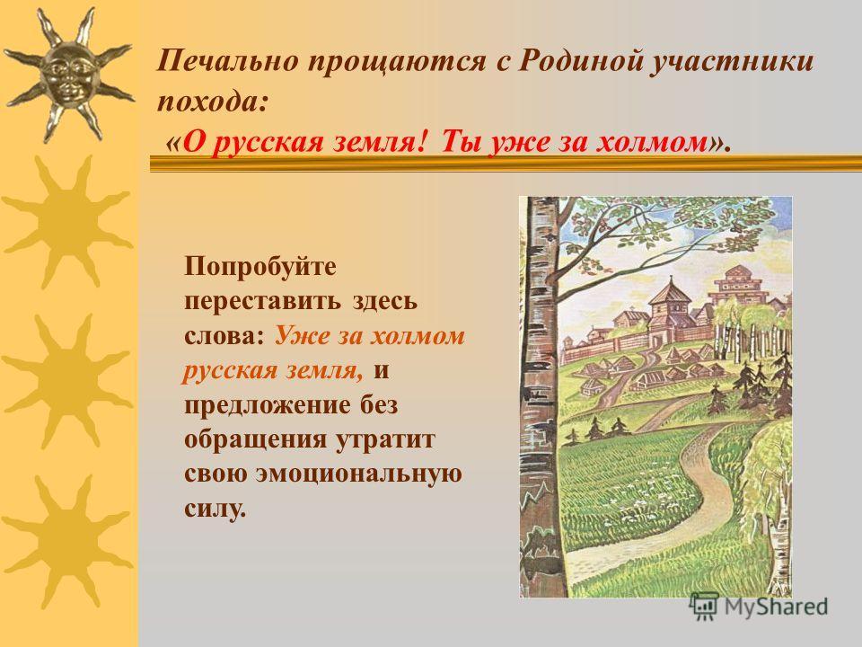 Печально прощаются с Родиной участники похода: «О русская земля! Ты уже за холмом». Попробуйте переставить здесь слова: Уже за холмом русская земля, и предложение без обращения утратит свою эмоциональную силу.