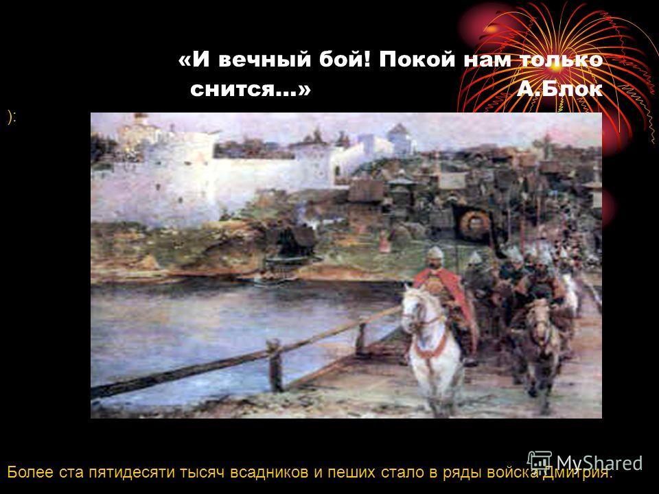 «И вечный бой! Покой нам только снится…» А.Блок ): Более ста пятидесяти тысяч всадников и пеших стало в ряды войска Дмитрия.