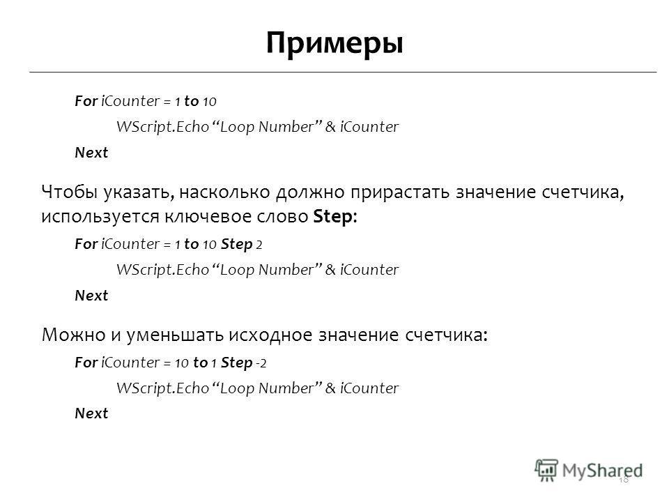Примеры For iCounter = 1 to 10 WScript.Echo Loop Number & iCounter Next Чтобы указать, насколько должно прирастать значение счетчика, используется ключевое слово Step: For iCounter = 1 to 10 Step 2 WScript.Echo Loop Number & iCounter Next Можно и уме