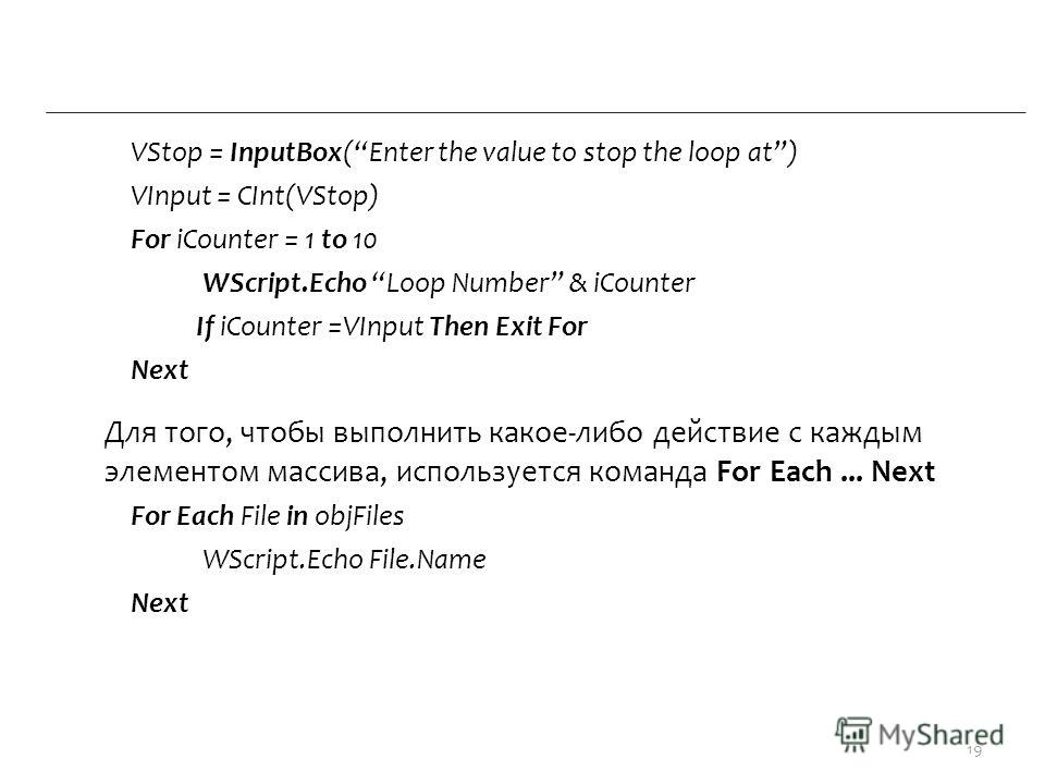 VStop = InputBox(Enter the value to stop the loop at) VInput = CInt(VStop) For iCounter = 1 to 10 WScript.Echo Loop Number & iCounter If iCounter =VInput Then Exit For Next Для того, чтобы выполнить какое-либо действие с каждым элементом массива, исп