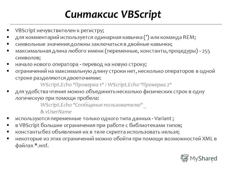 Синтаксис VBScript VBScript нечувствителен к регистру; для комментарий используется одинарная кавычка (') или команда REM; символьные значения должны заключаться в двойные кавычки; максимальная длина любого имени (переменные, константы, процедуры) -