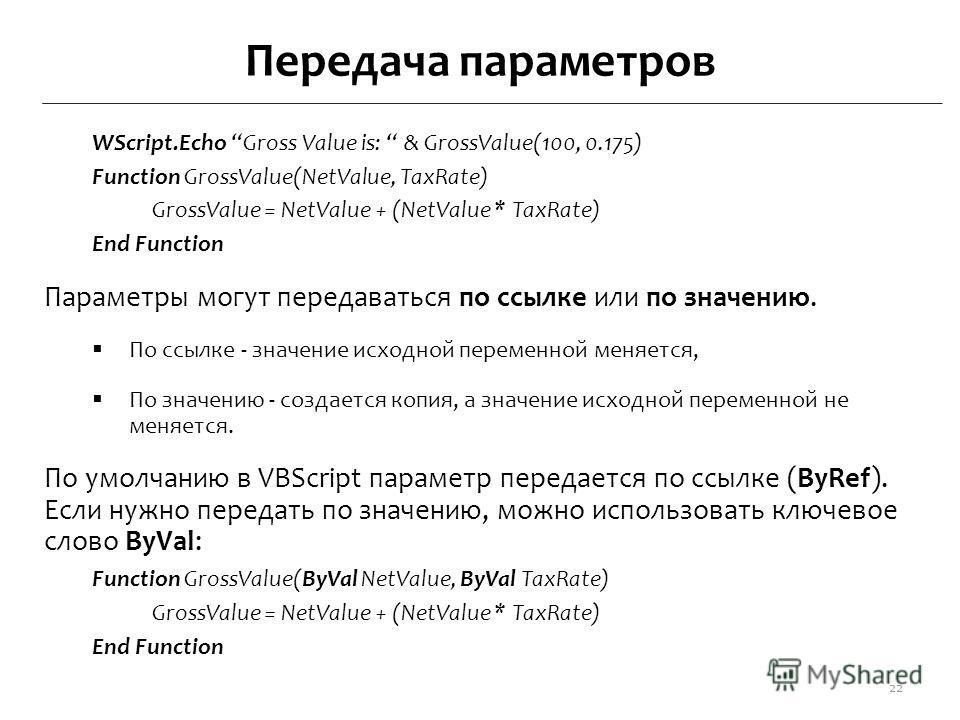 Передача параметров WScript.Echo Gross Value is: & GrossValue(100, 0.175) Function GrossValue(NetValue, TaxRate) GrossValue = NetValue + (NetValue * TaxRate) End Function Параметры могут передаваться по ссылке или по значению. По ссылке - значение ис
