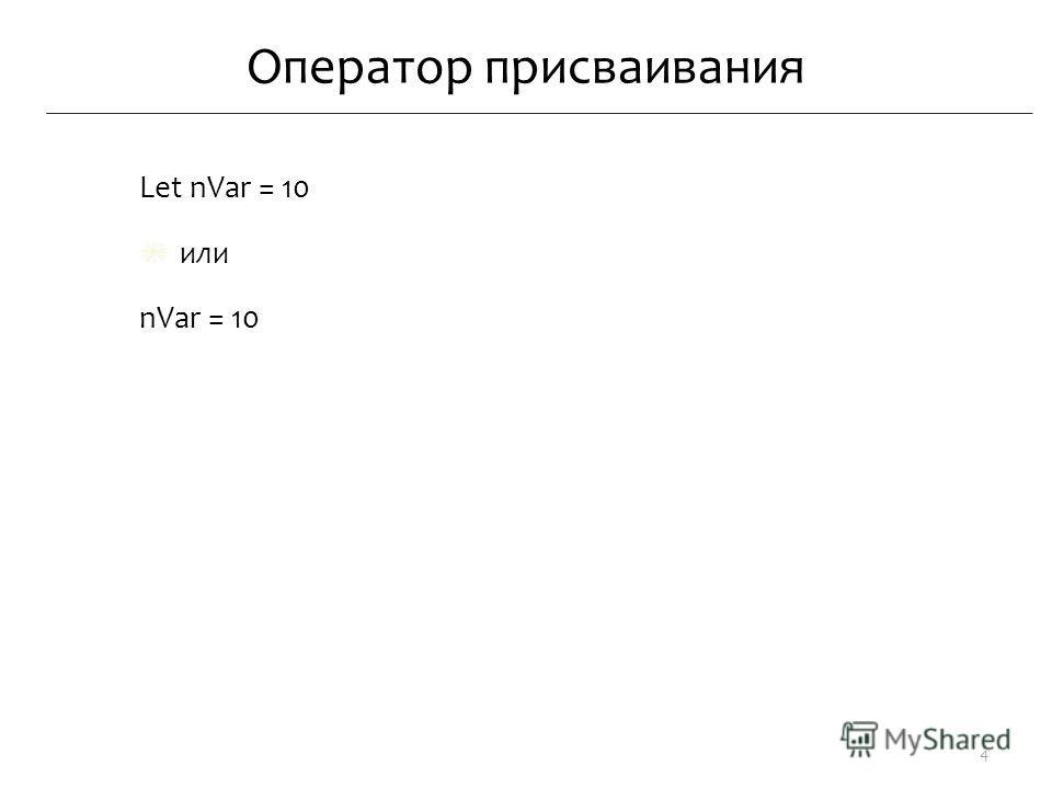Оператор присваивания Let nVar = 10 или nVar = 10 4
