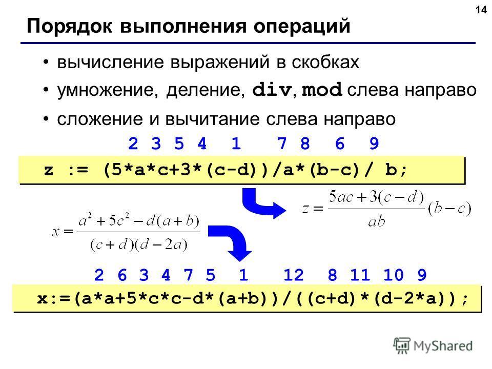14 Порядок выполнения операций вычисление выражений в скобках умножение, деление, div, mod слева направо сложение и вычитание слева направо z := (5*a*c+3*(c-d))/a*(b-c)/ b; x:=(a*a+5*c*c-d*(a+b))/((c+d)*(d-2*a)); 2 3 5 4 1 7 8 6 9 2 6 3 4 7 5 1 12 8