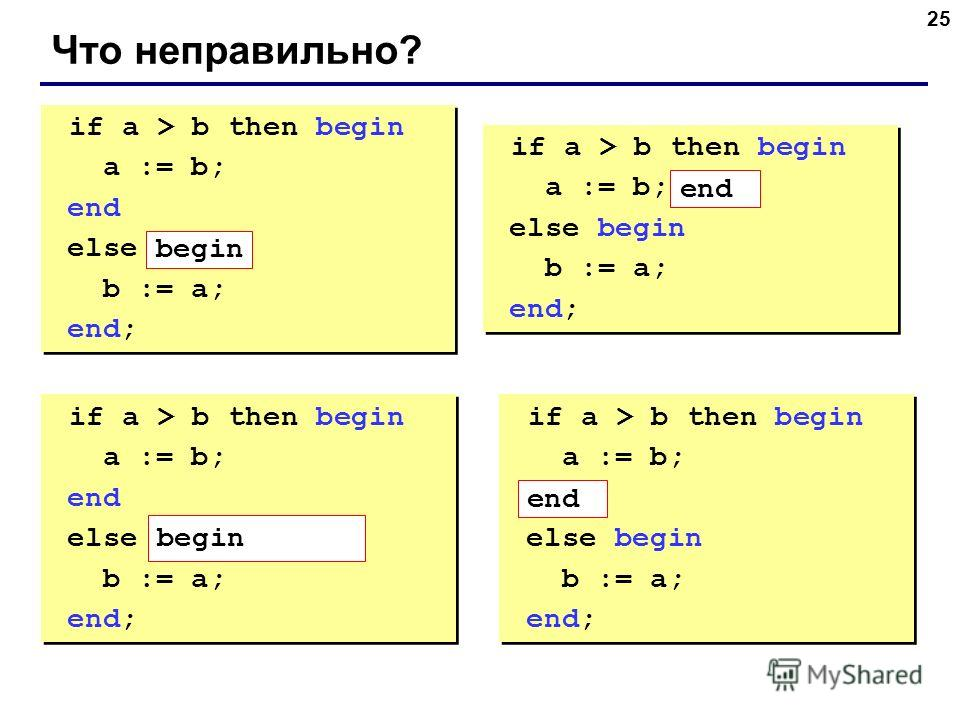 25 Что неправильно? if a > b then begin a := b; end else b := a; end; if a > b then begin a := b; end else b := a; end; if a > b then begin a := b; else begin b := a; end; if a > b then begin a := b; else begin b := a; end; if a > b then begin a := b