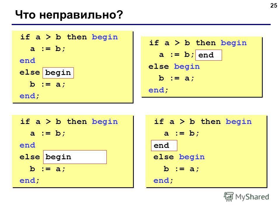 25 Что неправильно? if a > b then begin a := b; end else b := a; end; if a > b then begin a := b; end else b := a; end; if a > b then begin a := b; else begin b := a; end; if a > b then begin a := b; else begin b := a; end; if a > b then begin a := b