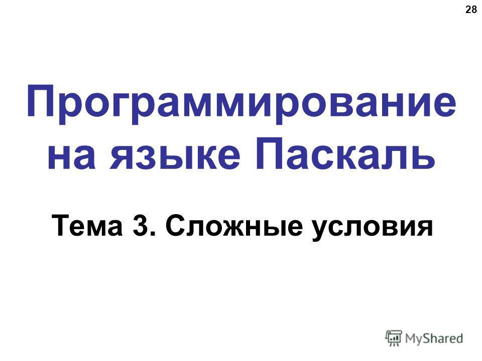 28 Программирование на языке Паскаль Тема 3. Сложные условия