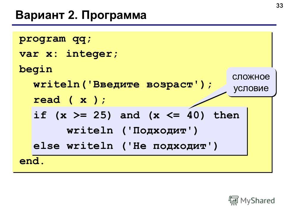 33 Вариант 2. Программа сложное условие program qq; var x: integer; begin writeln('Введите возраст'); read ( x ); if (x >= 25) and (x