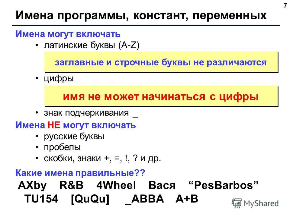 7 Имена программы, констант, переменных Имена могут включать латинские буквы (A-Z) цифры знак подчеркивания _ заглавные и строчные буквы не различаются Имена НЕ могут включать русские буквы пробелы скобки, знаки +, =, !, ? и др. имя не может начинать