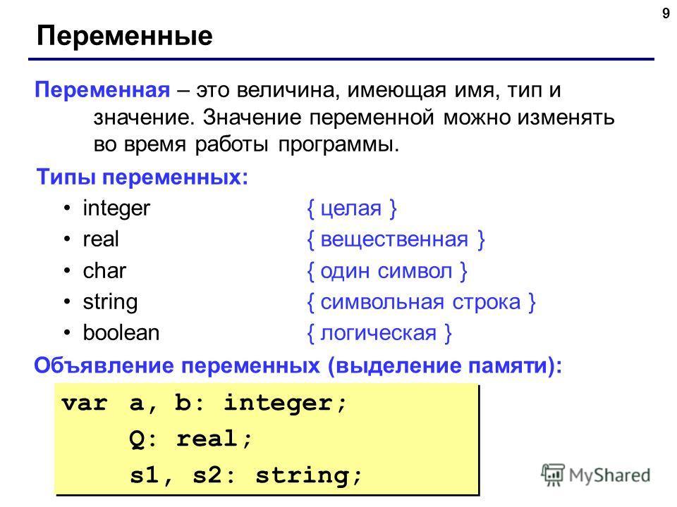 9 Переменные Переменная – это величина, имеющая имя, тип и значение. Значение переменной можно изменять во время работы программы. Типы переменных: integer{ целая } real{ вещественная } char{ один символ } string{ символьная строка } boolean { логиче