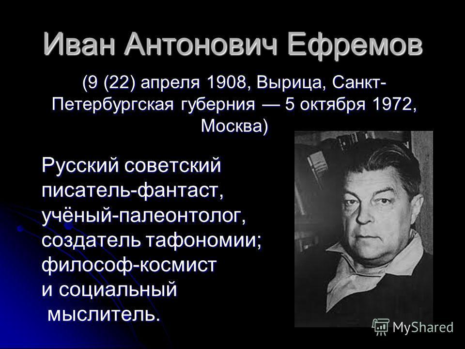 Иван Антонович Ефремов (9 (22) апреля 1908, Вырица, Санкт- Петербургская губерния 5 октября 1972, Москва) Русский советский писатель-фантаст, учёный-палеонтолог, создатель тафономии; философ-космист и социальный мыслитель.