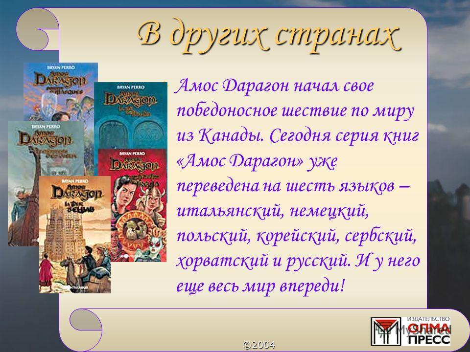 ©2004 Амос Дарагон начал свое победоносное шествие по миру из Канады. Сегодня серия книг «Амос Дарагон» уже переведена на шесть языков – итальянский, немецкий, польский, корейский, сербский, хорватский и русский. И у него еще весь мир впереди! В друг
