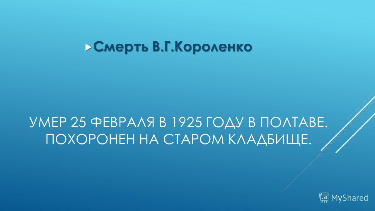 УМЕР 25 ФЕВРАЛЯ В 1925 ГОДУ В ПОЛТАВЕ. ПОХОРОНЕН НА СТАРОМ КЛАДБИЩЕ. Смерть В.Г.Короленко Смерть В.Г.Короленко
