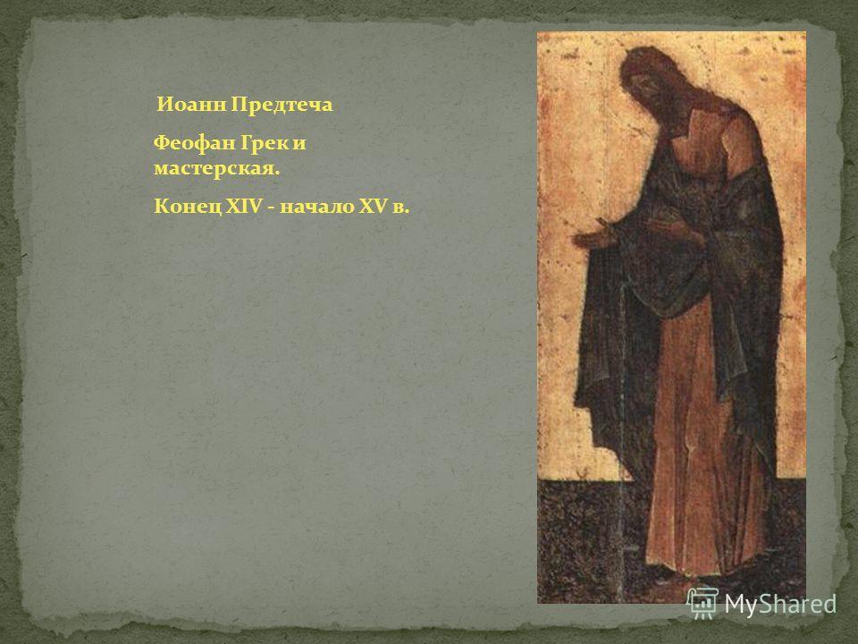 Иоанн Предтеча Феофан Грек и мастерская. Конец XIV - начало XV в.