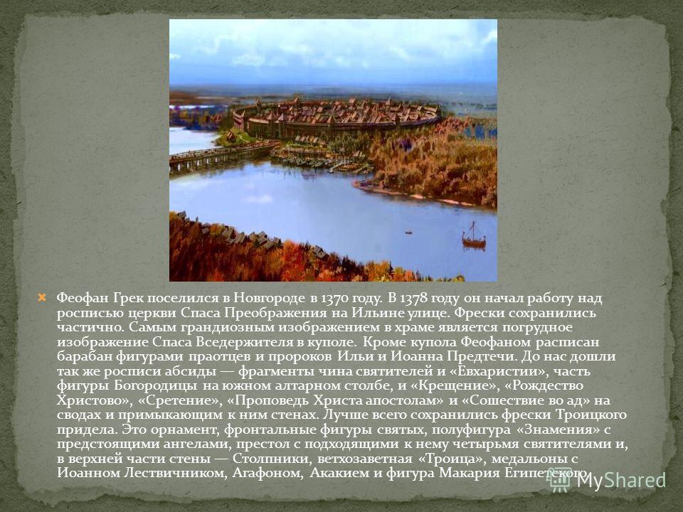 Феофан Грек поселился в Новгороде в 1370 году. В 1378 году он начал работу над росписью церкви Спаса Преображения на Ильине улице. Фрески сохранились частично. Самым грандиознам изображением в храме является погрудное изображение Спаса Вседержителя в
