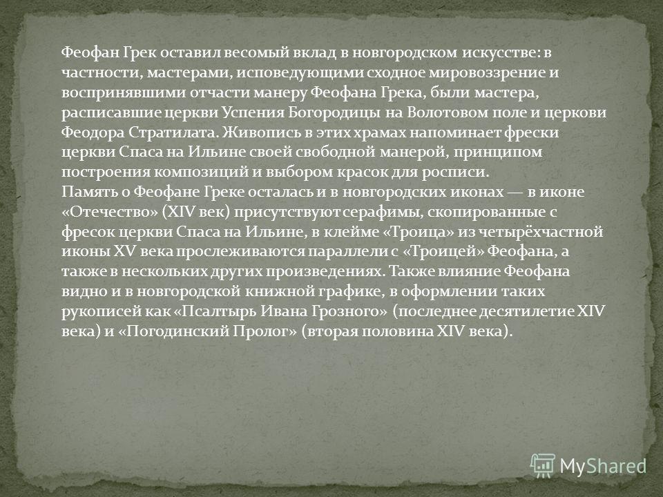 Феофан Грек оставил весомый вклад в новгородском искусстве: в частности, мастерами, исповедующими сходное мировоззрение и воспринявшими отчасти манеру Феофана Грека, были мастера, расписавшие церкви Успения Богородицы на Волотовом поле и церковь Феод