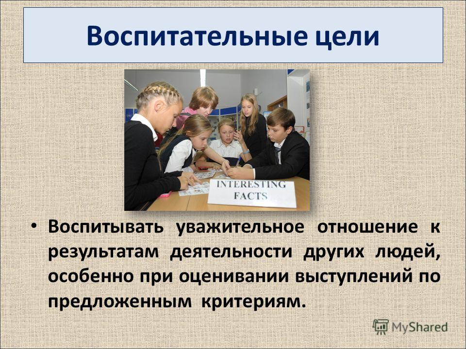 Воспитательные цели Воспитывать уважительное отношение к результатам деятельности других людей, особенно при оценивании выступлений по предложенным критериям.