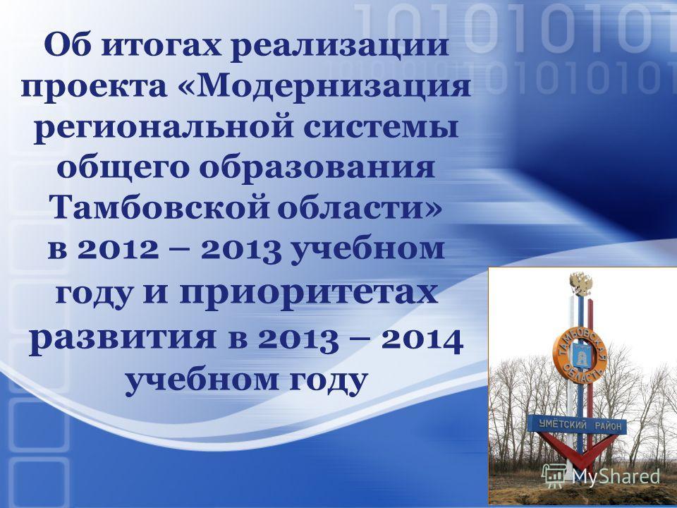 Об итогах реализации проекта «Модернизация региональной системы общего образования Тамбовской области» в 2012 – 2013 учебном году и приоритетах развития в 2013 – 2014 учебном году