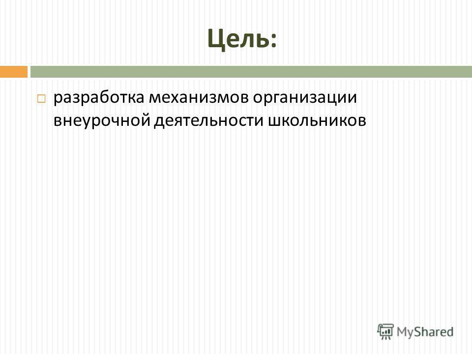 Цель : разработка механизмов организации внеурочной деятельности школьников