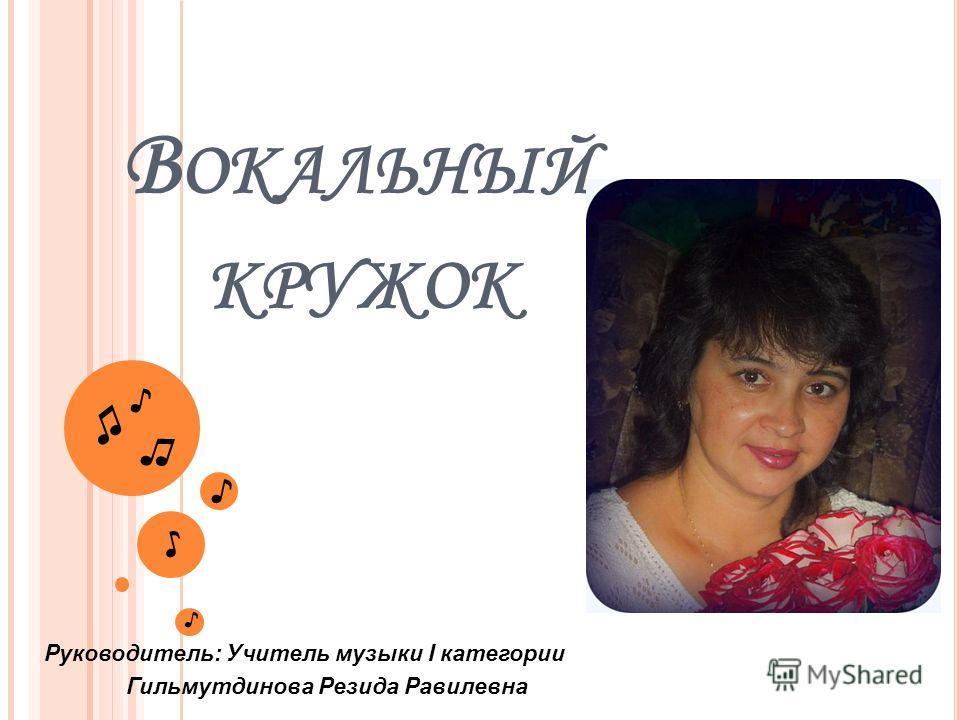 В ОКАЛЬНЫЙ КРУЖОК Руководитель: Учитель музыки I категории Гильмутдинова Резида Равилевна