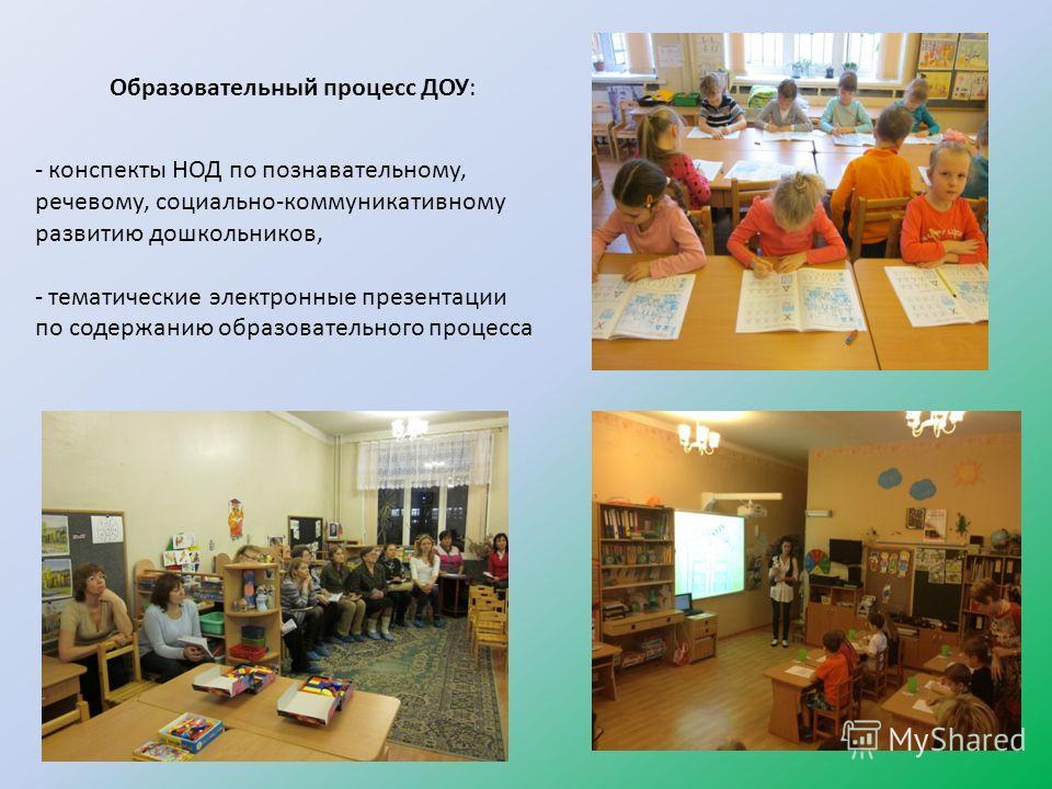 Образовательный процесс ДОУ: - конспекты НОД по познавательному, речевому, социально-коммуникативному развитию дошкольников, - тематические электронные презентации по содержанию образовательного процесса