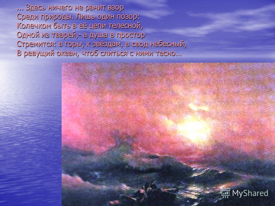 ... Здесь ничего не ранит взор Среди природы. Лишь один позор: Колечком быть в её цепи телесной, Одной из тварей,- а душа в простор Стремится: в горы, к звёздам, в свод небесный, В ревущий океан, чтоб слиться с ними тесно…
