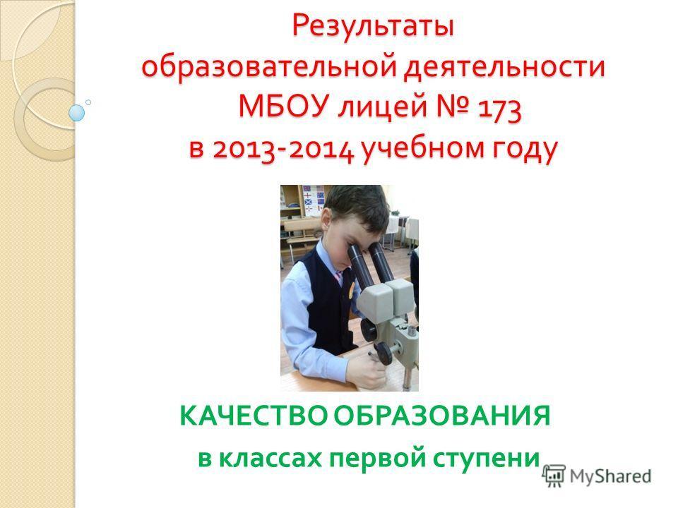 Результаты образовательной деятельности МБОУ лицей 173 в 2013-2014 учебном году КАЧЕСТВО ОБРАЗОВАНИЯ в классах первой ступени