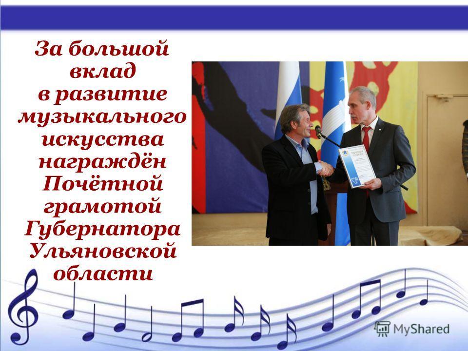 За большой вклад в развитие музыкального искусства награждён Почётной грамотой Губернатора Ульяновской области