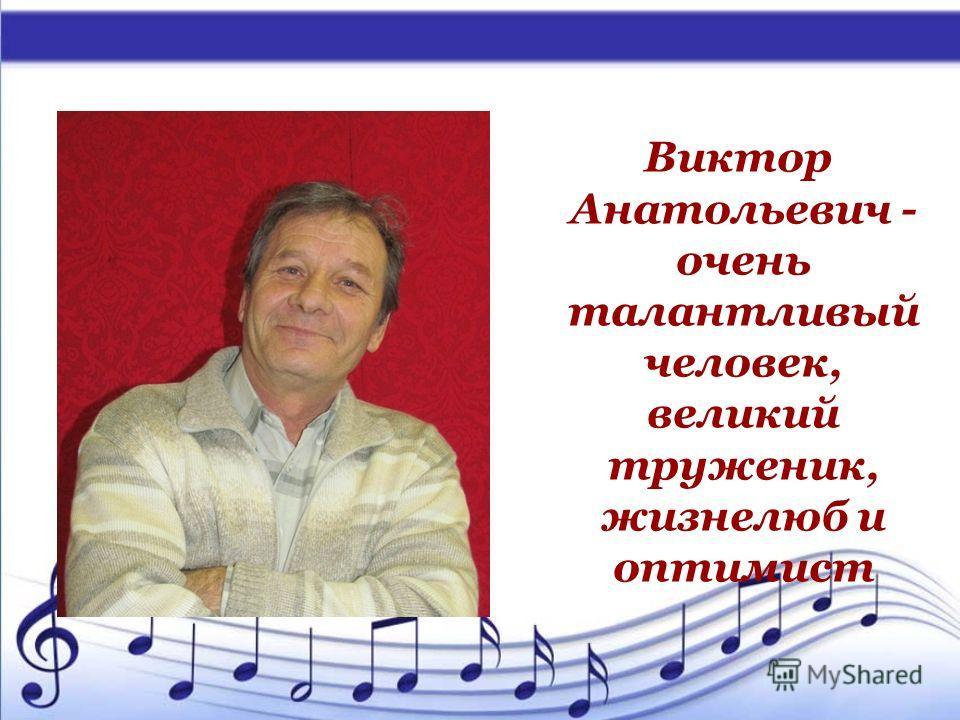 Виктор Анатольевич - очень талантливый человек, великий труженик, жизнелюб и оптимист