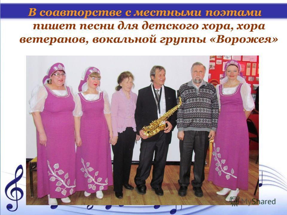 В соавторстве с местными поэтами пишет песни для детского хора, хора ветеранов, вокальной группы «Ворожея»